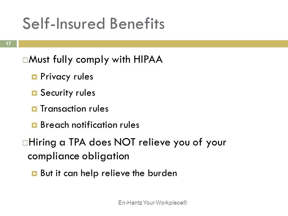 17 Self-Insured Benefits  Must fully comply with HIPAA  Privacy rules  Security rules  Transaction rules  Breach notification rules  Hiring a TPA does NOT relieve you of your compliance obligation  But it can help relieve the burden En-Hantz Your Workplace®