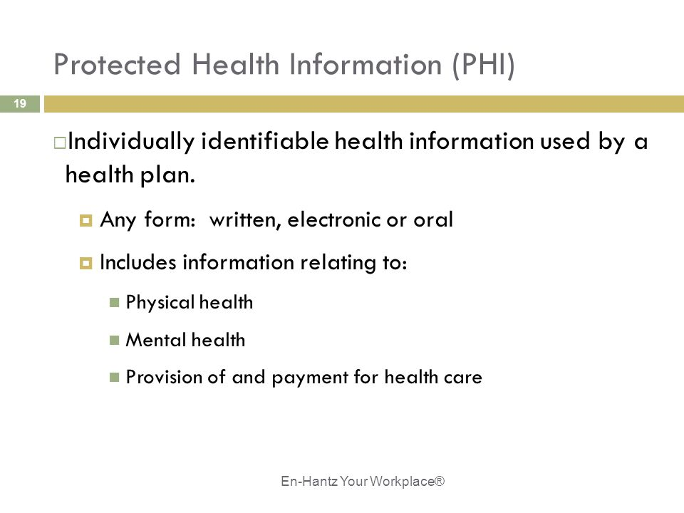 19 Protected Health Information (PHI)  Individually identifiable health information used by a health plan.  Any form: written, electronic or oral 