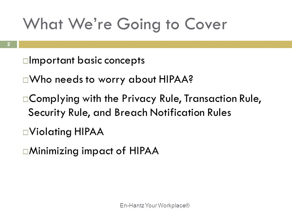 2 What We're Going to Cover  Important basic concepts  Who needs to worry about HIPAA?  Complying with the Privacy Rule, Transaction Rule, Security