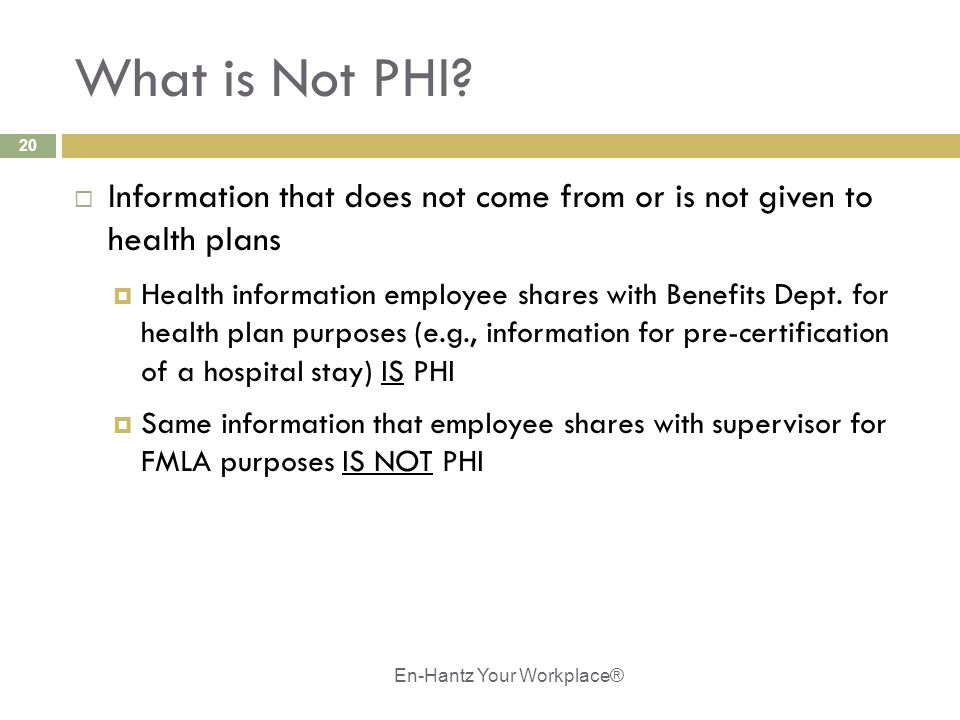 20 What is Not PHI?  Information that does not come from or is not given to health plans  Health information employee shares with Benefits Dept. for