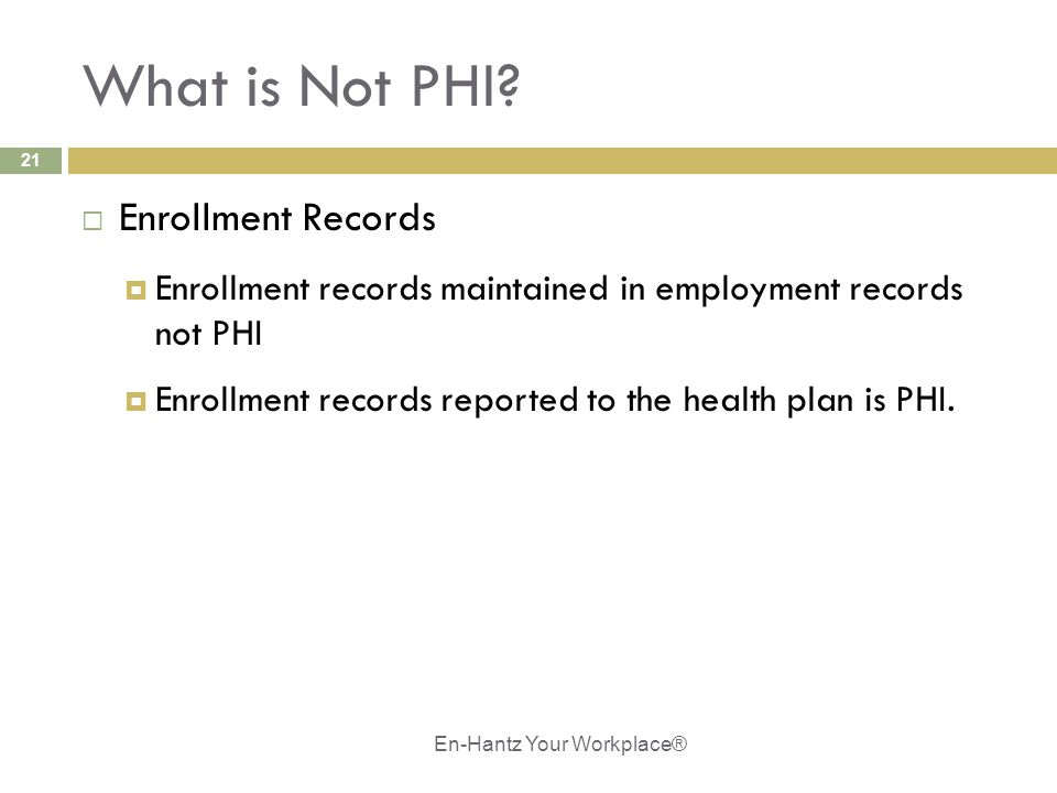 21 What is Not PHI?  Enrollment Records  Enrollment records maintained in employment records not PHI  Enrollment records reported to the health pla