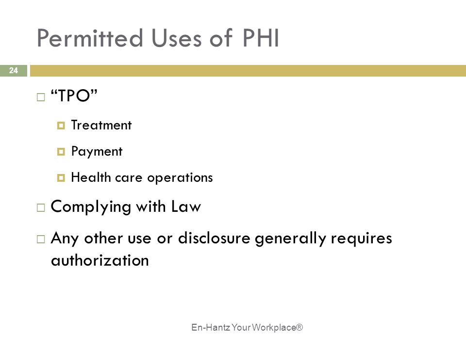 "24 Permitted Uses of PHI  ""TPO""  Treatment  Payment  Health care operations  Complying with Law  Any other use or disclosure generally requires"