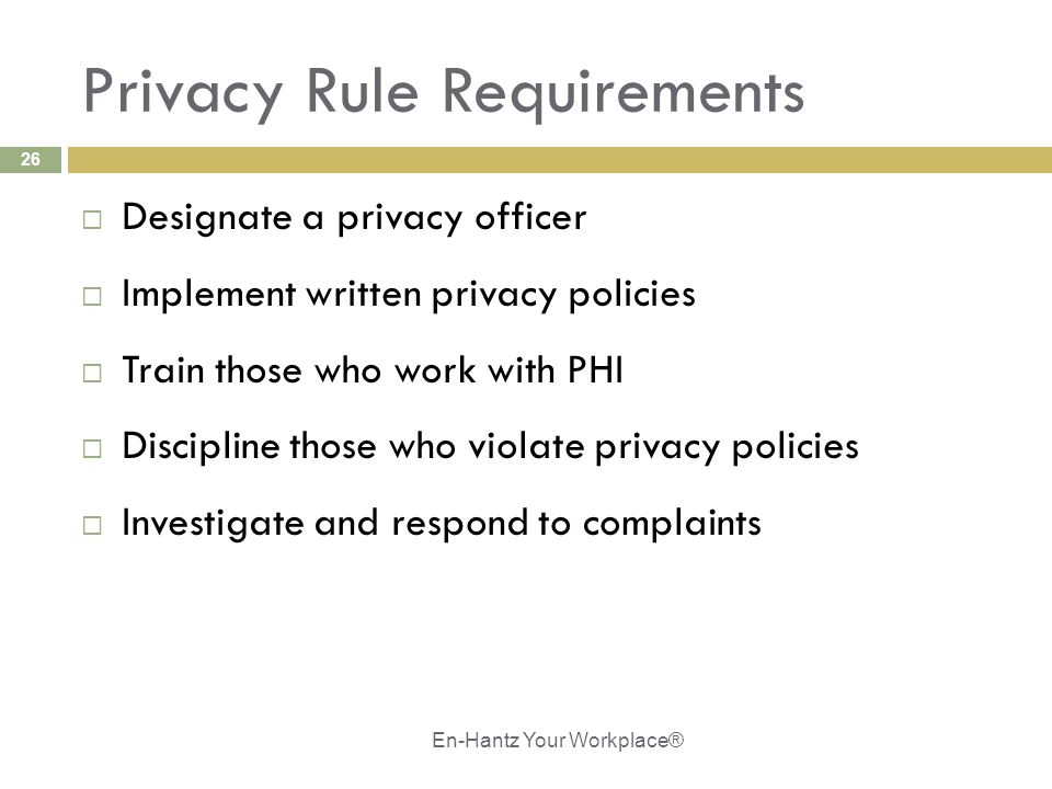 26 Privacy Rule Requirements  Designate a privacy officer  Implement written privacy policies  Train those who work with PHI  Discipline those who violate privacy policies  Investigate and respond to complaints En-Hantz Your Workplace®