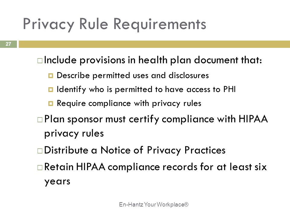 27 Privacy Rule Requirements  Include provisions in health plan document that:  Describe permitted uses and disclosures  Identify who is permitted