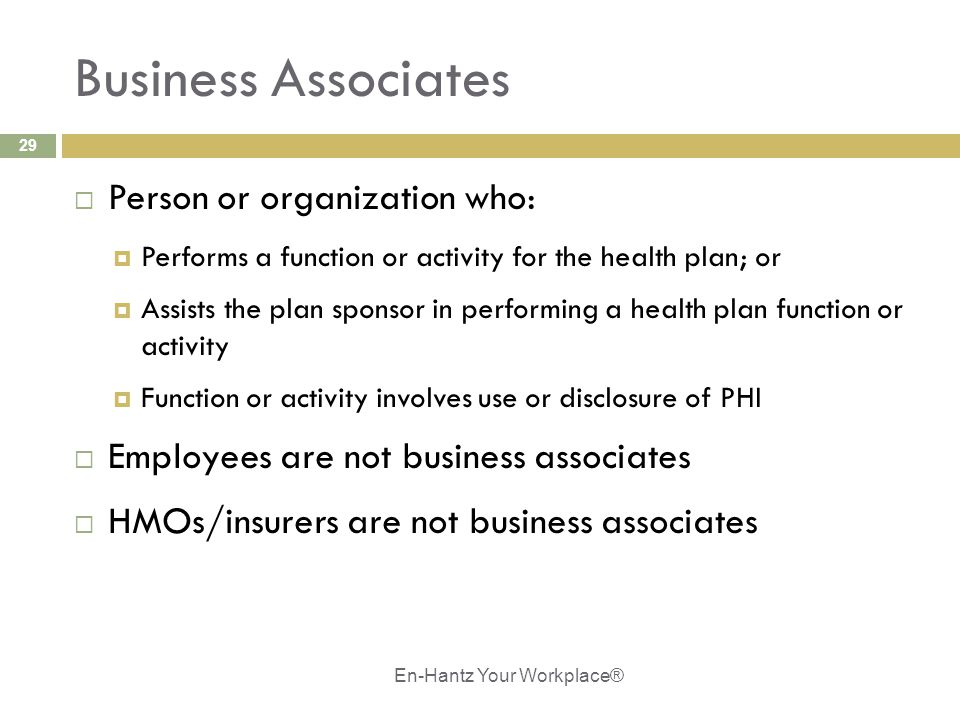 29 Business Associates  Person or organization who:  Performs a function or activity for the health plan; or  Assists the plan sponsor in performing a health plan function or activity  Function or activity involves use or disclosure of PHI  Employees are not business associates  HMOs/insurers are not business associates En-Hantz Your Workplace®