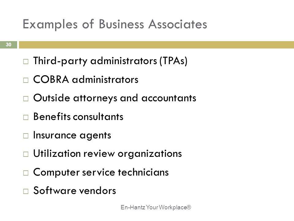 30 Examples of Business Associates  Third-party administrators (TPAs)  COBRA administrators  Outside attorneys and accountants  Benefits consultants  Insurance agents  Utilization review organizations  Computer service technicians  Software vendors En-Hantz Your Workplace®