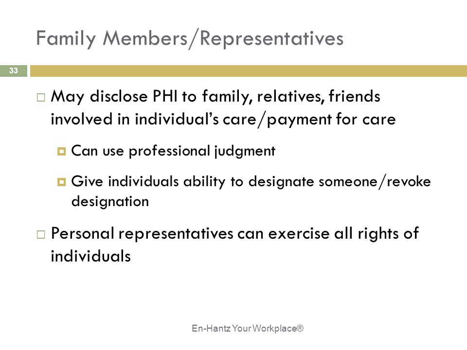 33 Family Members/Representatives  May disclose PHI to family, relatives, friends involved in individual's care/payment for care  Can use professional judgment  Give individuals ability to designate someone/revoke designation  Personal representatives can exercise all rights of individuals En-Hantz Your Workplace®