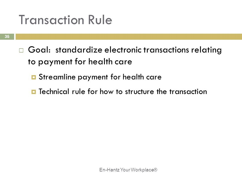 35 Transaction Rule  Goal: standardize electronic transactions relating to payment for health care  Streamline payment for health care  Technical r