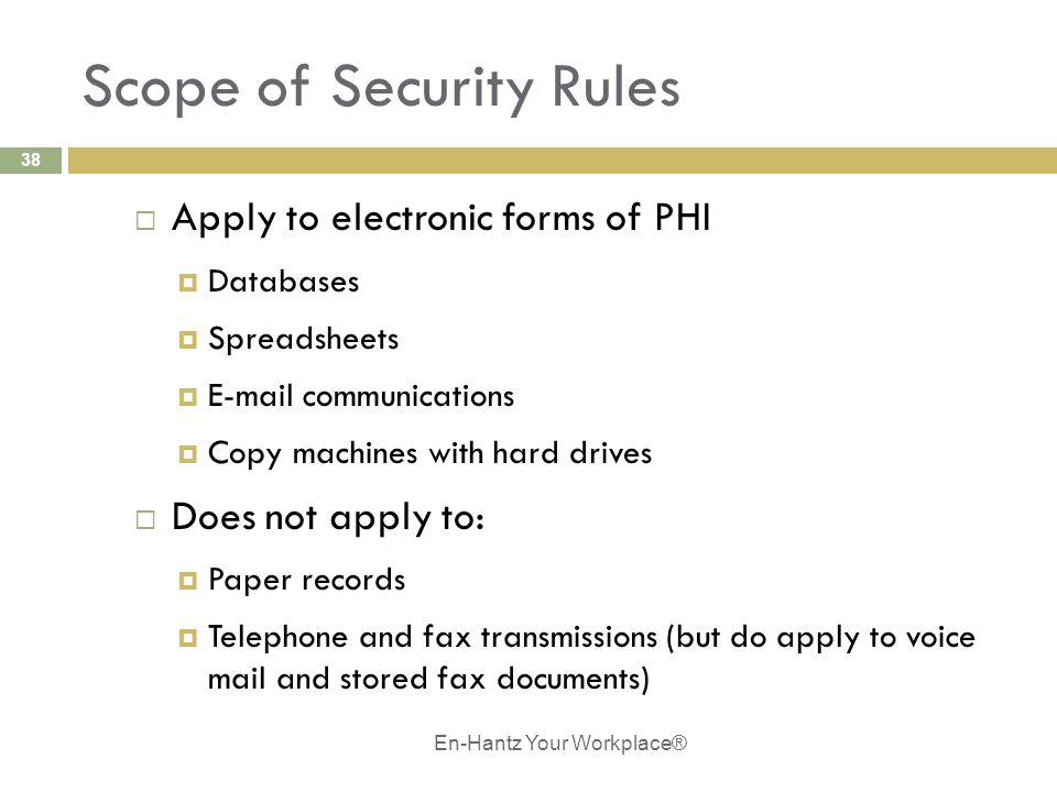 38 Scope of Security Rules  Apply to electronic forms of PHI  Databases  Spreadsheets  E-mail communications  Copy machines with hard drives  Does not apply to:  Paper records  Telephone and fax transmissions (but do apply to voice mail and stored fax documents) En-Hantz Your Workplace®