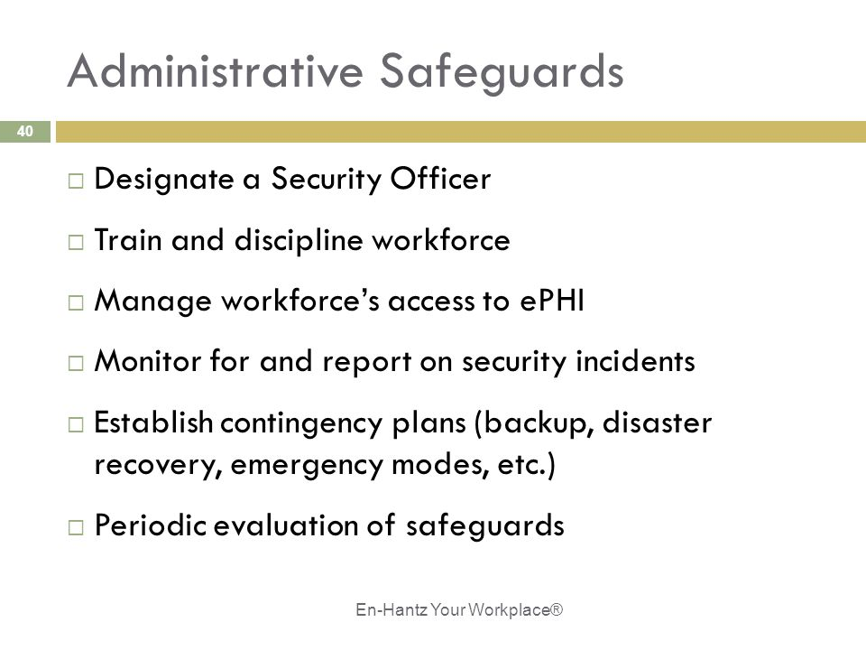 40 Administrative Safeguards  Designate a Security Officer  Train and discipline workforce  Manage workforce's access to ePHI  Monitor for and report on security incidents  Establish contingency plans (backup, disaster recovery, emergency modes, etc.)  Periodic evaluation of safeguards En-Hantz Your Workplace®