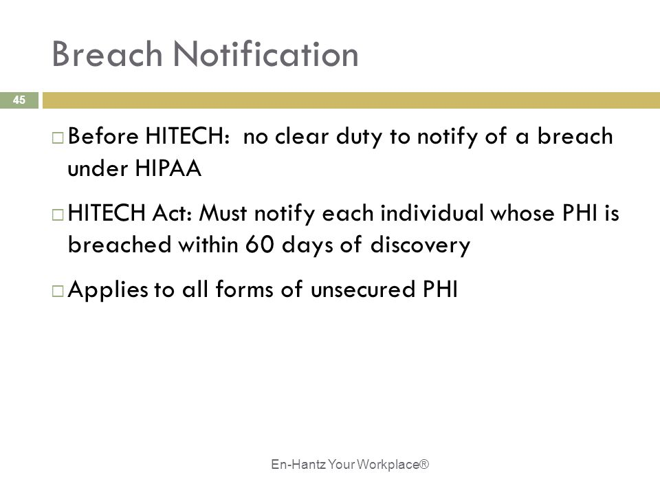 45 Breach Notification  Before HITECH: no clear duty to notify of a breach under HIPAA  HITECH Act: Must notify each individual whose PHI is breache