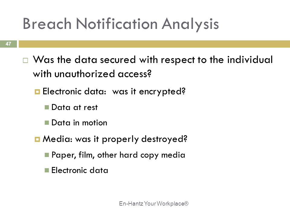 47 Breach Notification Analysis  Was the data secured with respect to the individual with unauthorized access?  Electronic data: was it encrypted? D