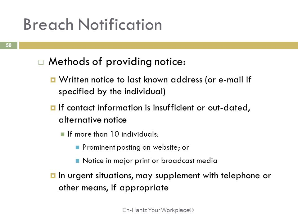 50 Breach Notification  Methods of providing notice:  Written notice to last known address (or e-mail if specified by the individual)  If contact information is insufficient or out-dated, alternative notice If more than 10 individuals: Prominent posting on website; or Notice in major print or broadcast media  In urgent situations, may supplement with telephone or other means, if appropriate En-Hantz Your Workplace®