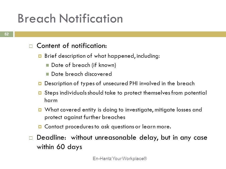 52 Breach Notification  Content of notification:  Brief description of what happened, including: Date of breach (if known) Date breach discovered  Description of types of unsecured PHI involved in the breach  Steps individuals should take to protect themselves from potential harm  What covered entity is doing to investigate, mitigate losses and protect against further breaches  Contact procedures to ask questions or learn more.
