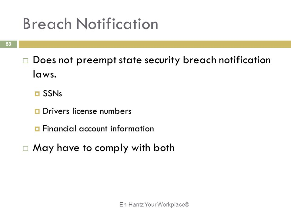 53 Breach Notification  Does not preempt state security breach notification laws.  SSNs  Drivers license numbers  Financial account information 