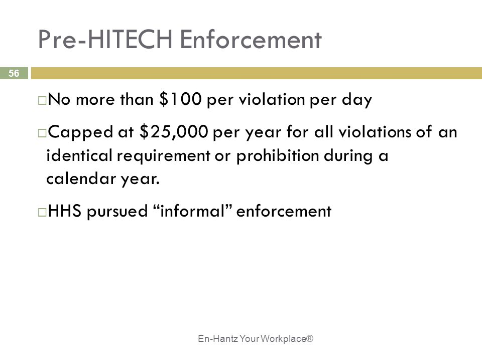 56 Pre-HITECH Enforcement  No more than $100 per violation per day  Capped at $25,000 per year for all violations of an identical requirement or pro