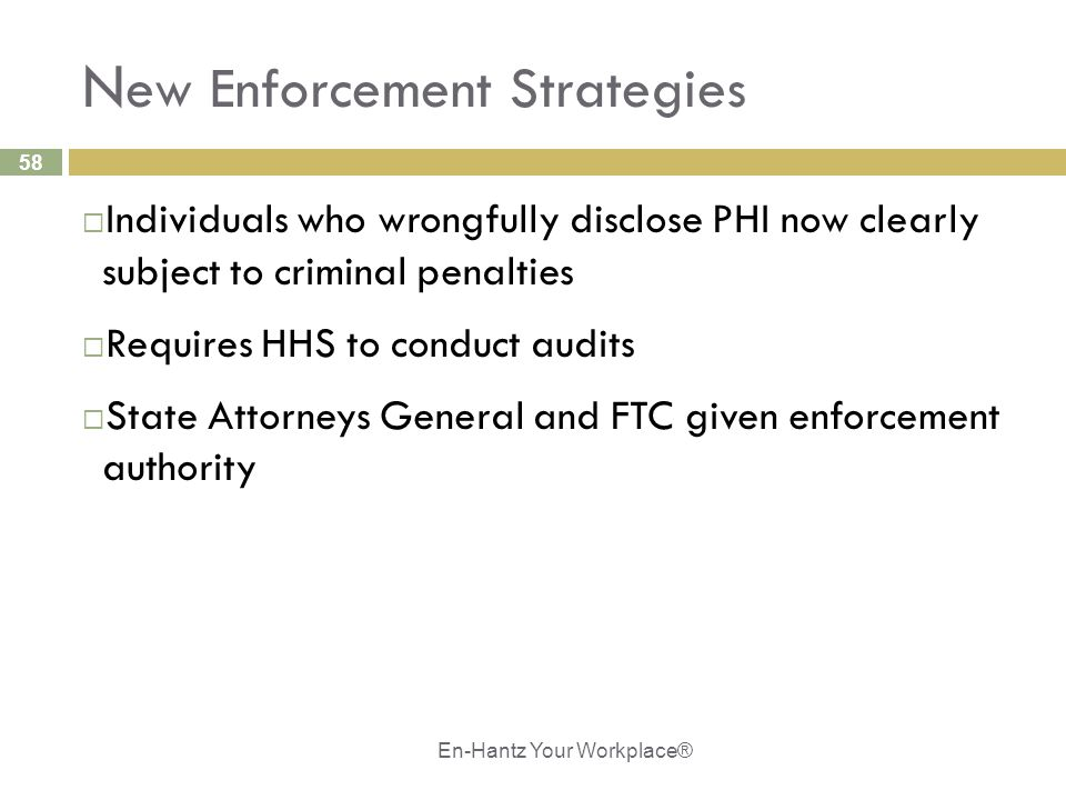58 N ew Enforcement Strategies  Individuals who wrongfully disclose PHI now clearly subject to criminal penalties  Requires HHS to conduct audits  State Attorneys General and FTC given enforcement authority En-Hantz Your Workplace®