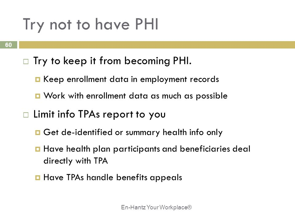 60 Try not to have PHI  Try to keep it from becoming PHI.  Keep enrollment data in employment records  Work with enrollment data as much as possibl
