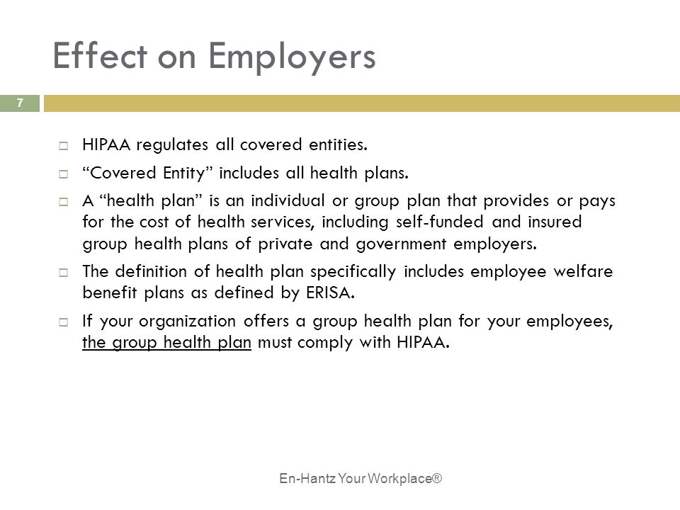 "7 Effect on Employers  HIPAA regulates all covered entities.  ""Covered Entity"" includes all health plans.  A ""health plan"" is an individual or grou"