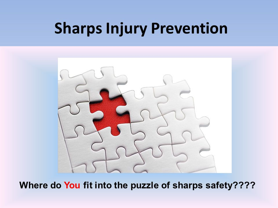 Sharps Injury Prevention Slow down and smell the roses One of the fastest ways to make a mistake that may cause you an injury is to be in a careless rush.