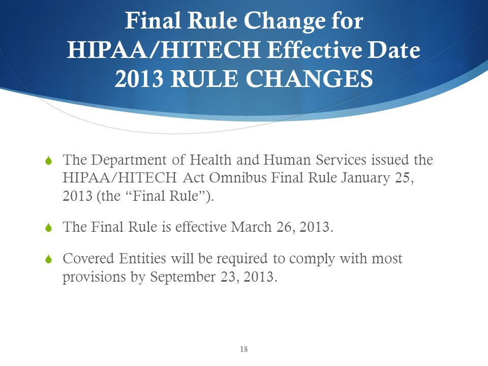 Final Rule Change for HIPAA/HITECH Effective Date 2013 RULE CHANGES  The Department of Health and Human Services issued the HIPAA/HITECH Act Omnibus Final Rule January 25, 2013 (the Final Rule ).