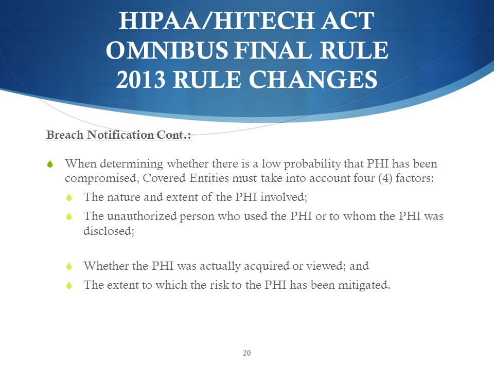 HIPAA/HITECH ACT OMNIBUS FINAL RULE 2013 RULE CHANGES Breach Notification Cont.:  When determining whether there is a low probability that PHI has been compromised, Covered Entities must take into account four (4) factors:  The nature and extent of the PHI involved;  The unauthorized person who used the PHI or to whom the PHI was disclosed;  Whether the PHI was actually acquired or viewed; and  The extent to which the risk to the PHI has been mitigated.