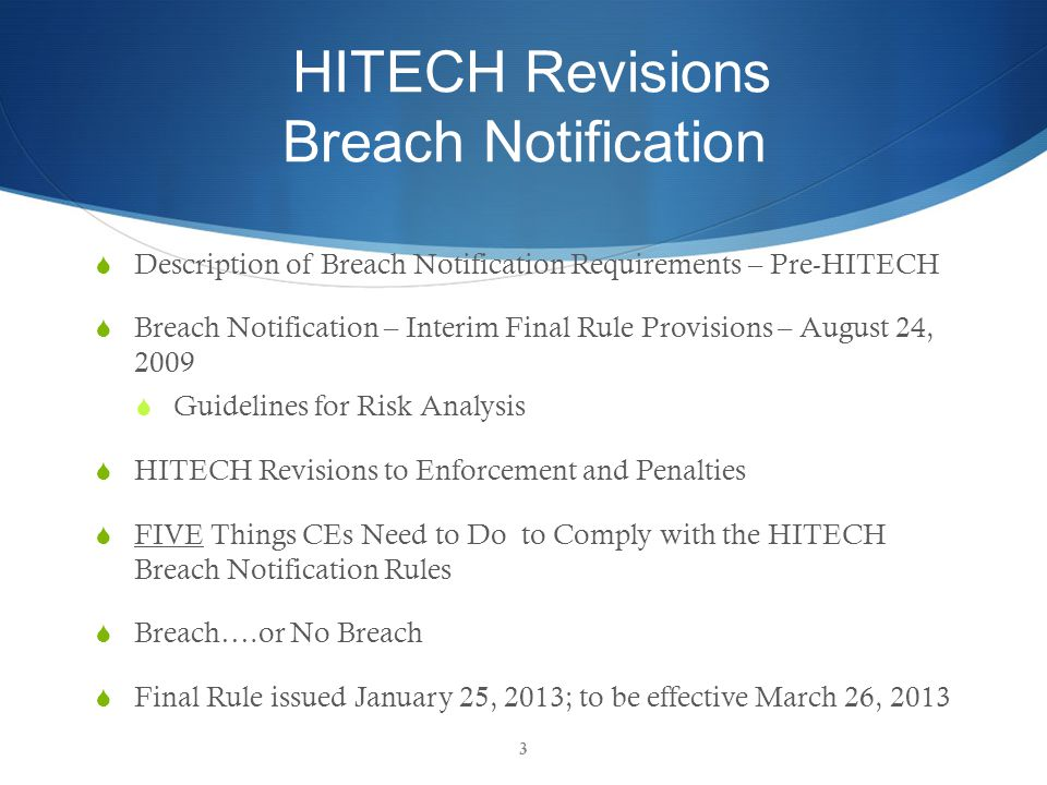 HITECH Revisions Breach Notification  Description of Breach Notification Requirements – Pre-HITECH  Breach Notification – Interim Final Rule Provisions – August 24, 2009  Guidelines for Risk Analysis  HITECH Revisions to Enforcement and Penalties  FIVE Things CEs Need to Do to Comply with the HITECH Breach Notification Rules  Breach….or No Breach  Final Rule issued January 25, 2013; to be effective March 26, 2013 3