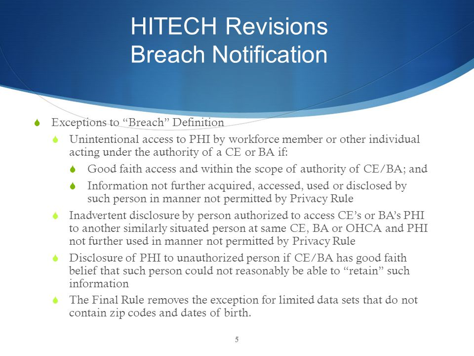 HITECH Revisions Breach Notification  Exceptions to Breach Definition  Unintentional access to PHI by workforce member or other individual acting under the authority of a CE or BA if:  Good faith access and within the scope of authority of CE/BA; and  Information not further acquired, accessed, used or disclosed by such person in manner not permitted by Privacy Rule  Inadvertent disclosure by person authorized to access CE's or BA's PHI to another similarly situated person at same CE, BA or OHCA and PHI not further used in manner not permitted by Privacy Rule  Disclosure of PHI to unauthorized person if CE/BA has good faith belief that such person could not reasonably be able to retain such information  The Final Rule removes the exception for limited data sets that do not contain zip codes and dates of birth.