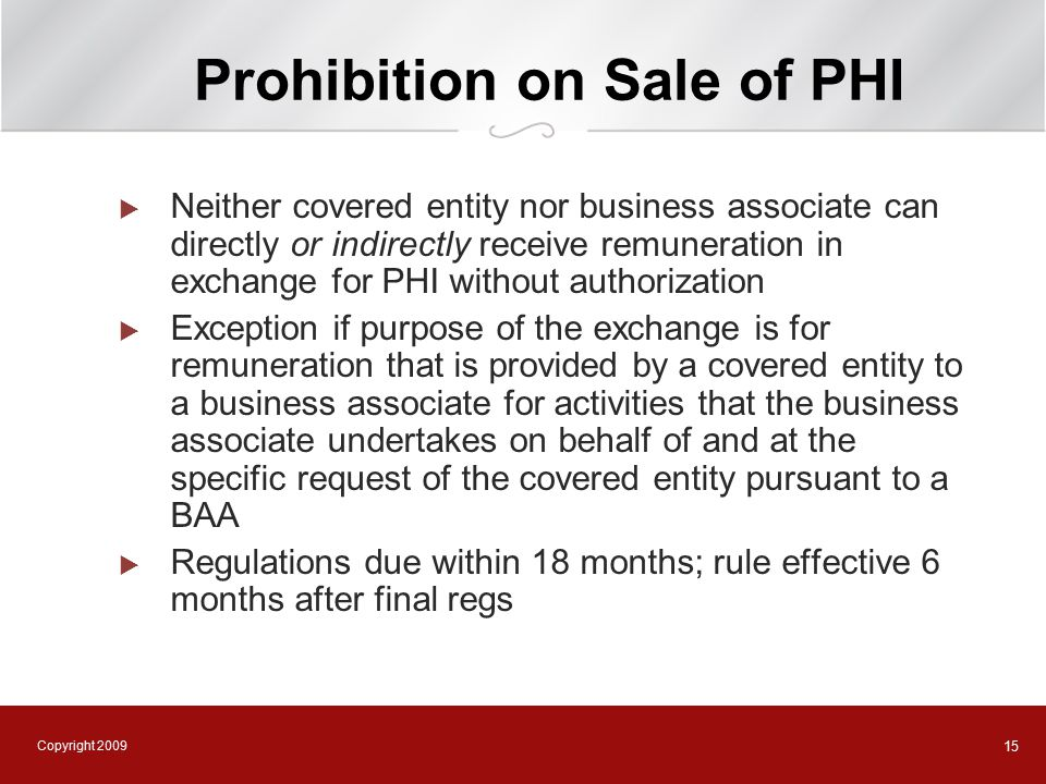 Copyright 2009 15 Prohibition on Sale of PHI  Neither covered entity nor business associate can directly or indirectly receive remuneration in exchange for PHI without authorization  Exception if purpose of the exchange is for remuneration that is provided by a covered entity to a business associate for activities that the business associate undertakes on behalf of and at the specific request of the covered entity pursuant to a BAA  Regulations due within 18 months; rule effective 6 months after final regs