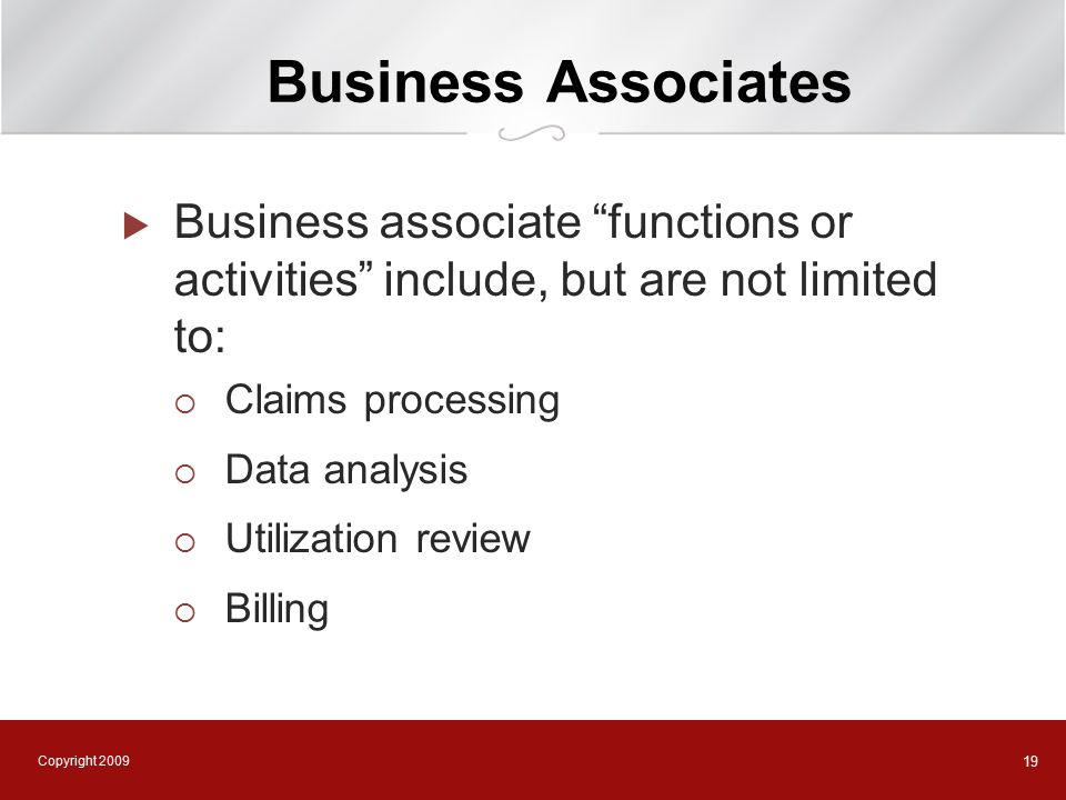 Copyright 2009 19 Business Associates  Business associate functions or activities include, but are not limited to:  Claims processing  Data analysis  Utilization review  Billing