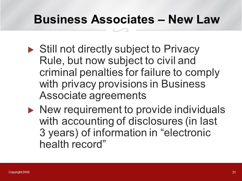 Copyright 2009 31 Business Associates – New Law  Still not directly subject to Privacy Rule, but now subject to civil and criminal penalties for failure to comply with privacy provisions in Business Associate agreements  New requirement to provide individuals with accounting of disclosures (in last 3 years) of information in electronic health record