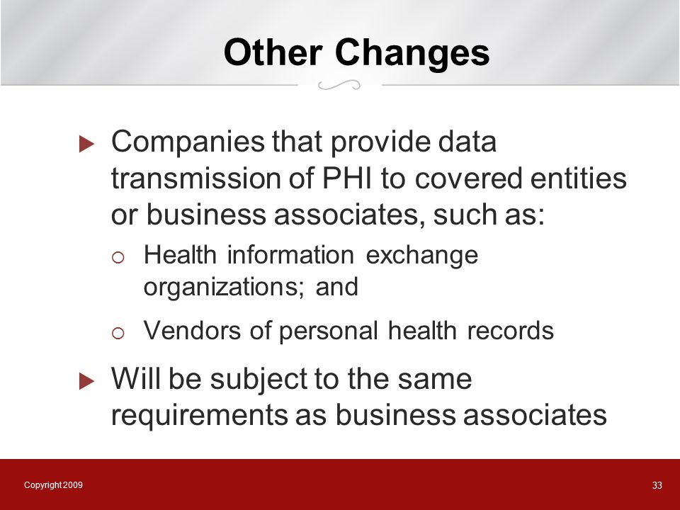 Copyright 2009 33 Other Changes  Companies that provide data transmission of PHI to covered entities or business associates, such as:  Health information exchange organizations; and  Vendors of personal health records  Will be subject to the same requirements as business associates