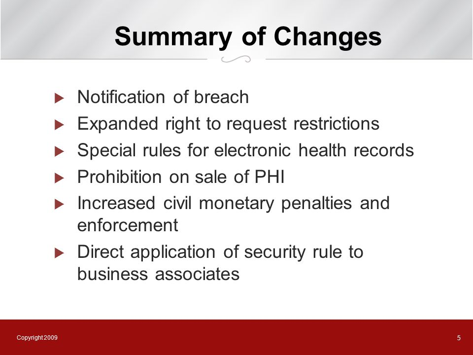 Copyright 2009 5 Summary of Changes  Notification of breach  Expanded right to request restrictions  Special rules for electronic health records  Prohibition on sale of PHI  Increased civil monetary penalties and enforcement  Direct application of security rule to business associates