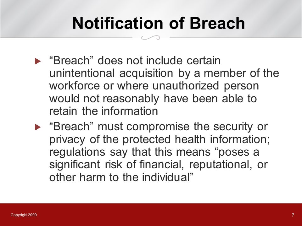 Copyright 2009 8 Notification of Breach  Unsecured means not secured by a technology standard that renders PHI unusable, unreadable, or indecipherable to unauthorized individuals  Guidance issued by Secretary of Health and Human Services on April 17 on approved technologies or methodologies to secure PHI  Encryption or destruction are only approved methods  Interim final regulations published August 24, 2009  Effective September 23, 2009, but HHS will use its enforcement discretion to not impose sanctions for breaches that are discovered before 180 days from the publication of regulations