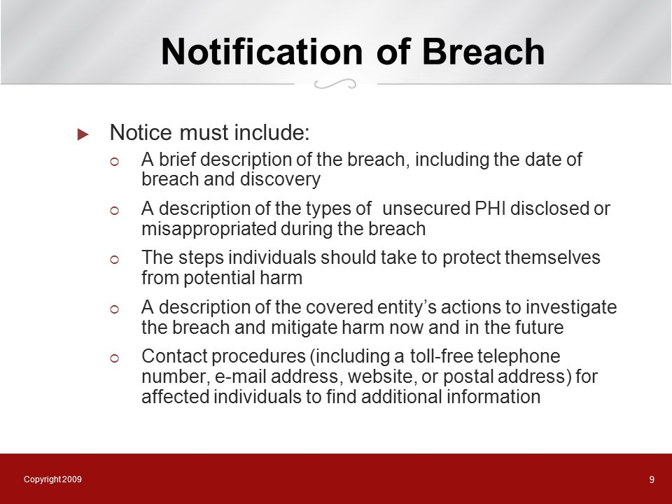 Copyright 2009 10 Notification of Breach  Notice must be provided without unreasonable delay and in no event later than 60 days after discovery of breach  Notice must be provided to each individual, in writing, by first-class mail  If more than 500 affected individuals in same state or geographic area, must also provide notice to prominent media outlets  If 10 or more affected individuals cannot be located, must post notice in major print media or on home page of Company website