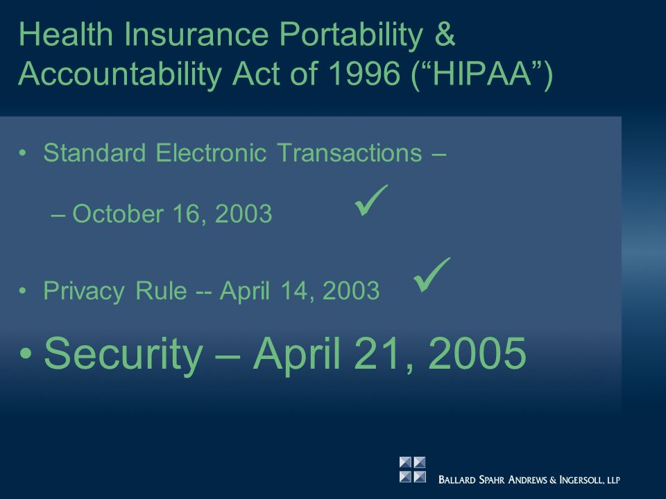 Health Insurance Portability & Accountability Act of 1996 ( HIPAA ) Standard Electronic Transactions – –October 16, 2003 Privacy Rule -- April 14, 2003 Security – April 21, 2005