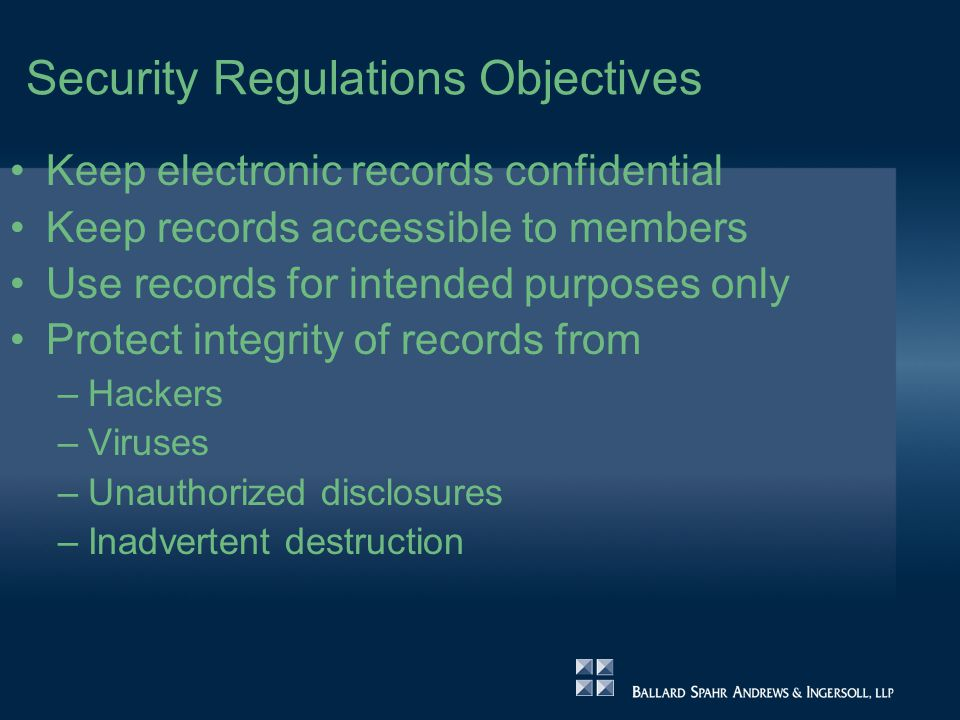 Security Regulations Objectives Keep electronic records confidential Keep records accessible to members Use records for intended purposes only Protect integrity of records from –Hackers –Viruses –Unauthorized disclosures –Inadvertent destruction