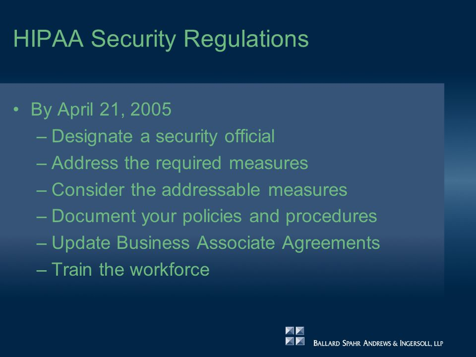 HIPAA Security Regulations By April 21, 2005 –Designate a security official –Address the required measures –Consider the addressable measures –Document your policies and procedures –Update Business Associate Agreements –Train the workforce
