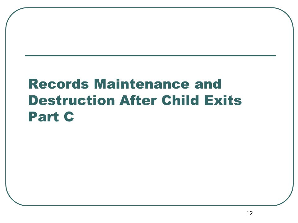 12 Records Maintenance and Destruction After Child Exits Part C