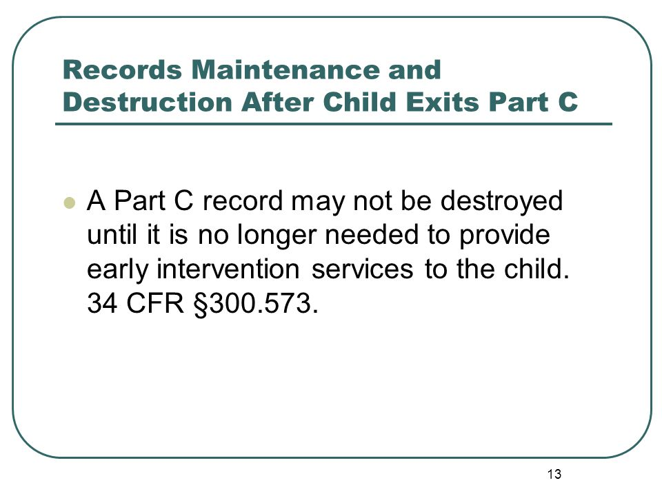 13 Records Maintenance and Destruction After Child Exits Part C A Part C record may not be destroyed until it is no longer needed to provide early intervention services to the child.