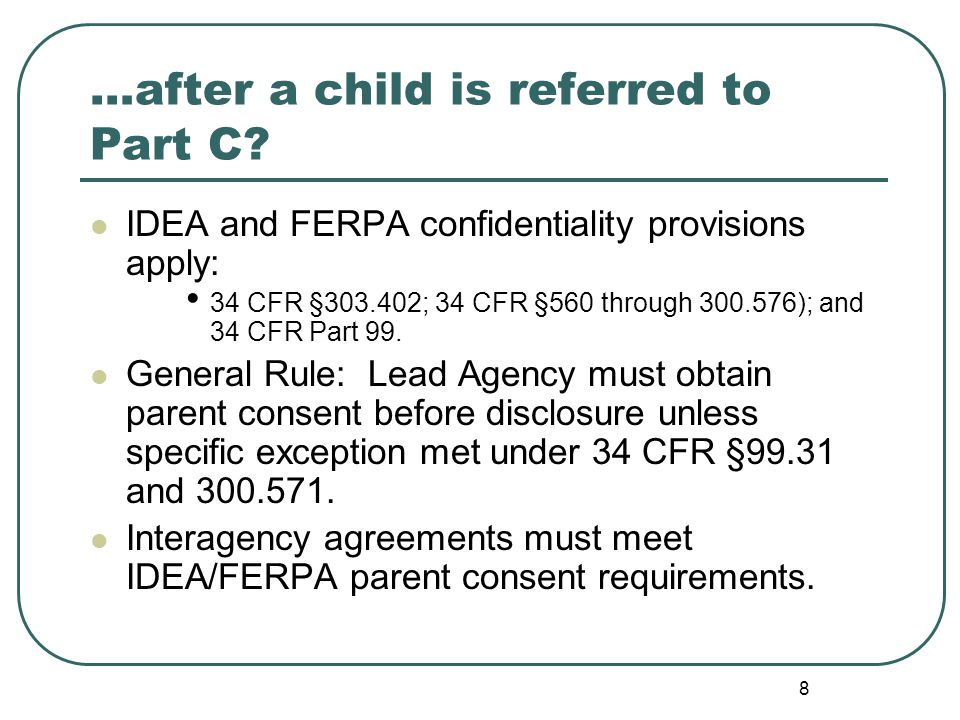 8 IDEA and FERPA confidentiality provisions apply: 34 CFR §303.402; 34 CFR §560 through 300.576); and 34 CFR Part 99.
