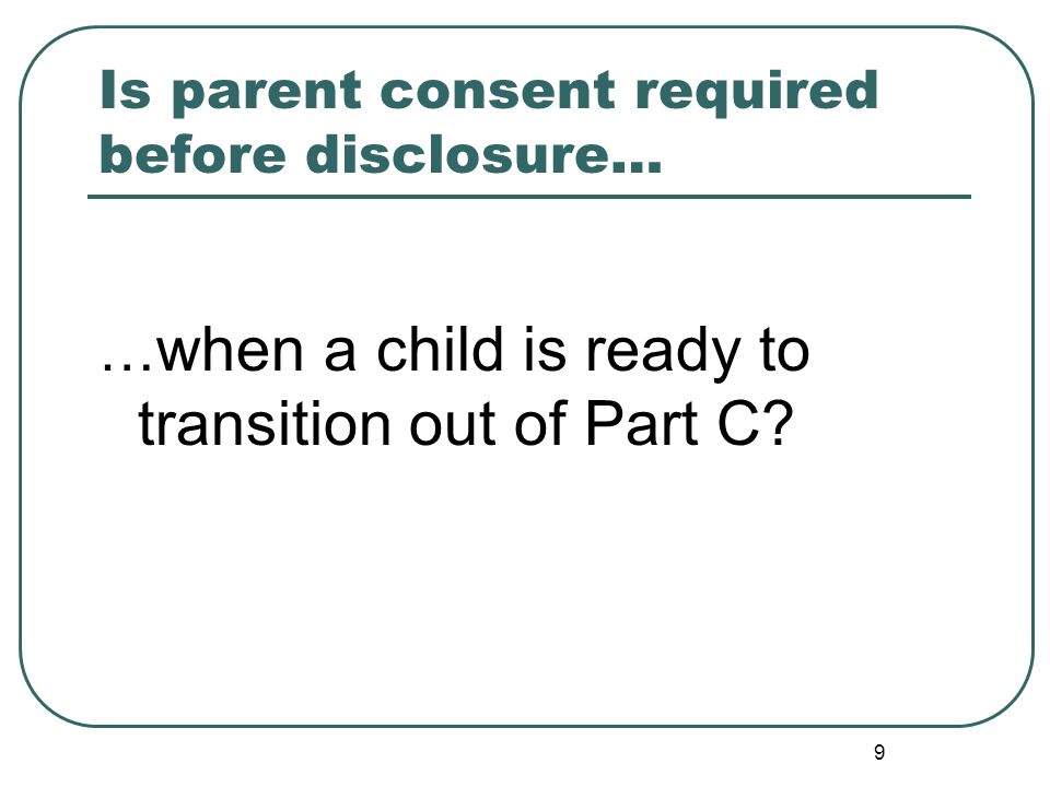 9 Is parent consent required before disclosure… … when a child is ready to transition out of Part C