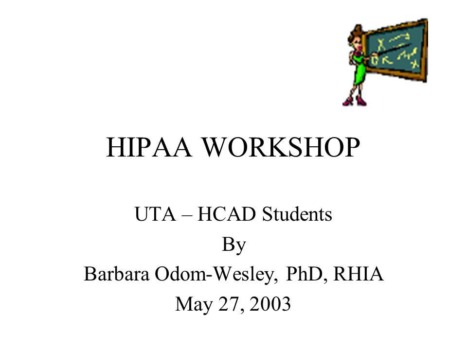 HIPAA WORKSHOP UTA – HCAD Students By Barbara Odom-Wesley, PhD, RHIA May 27, 2003