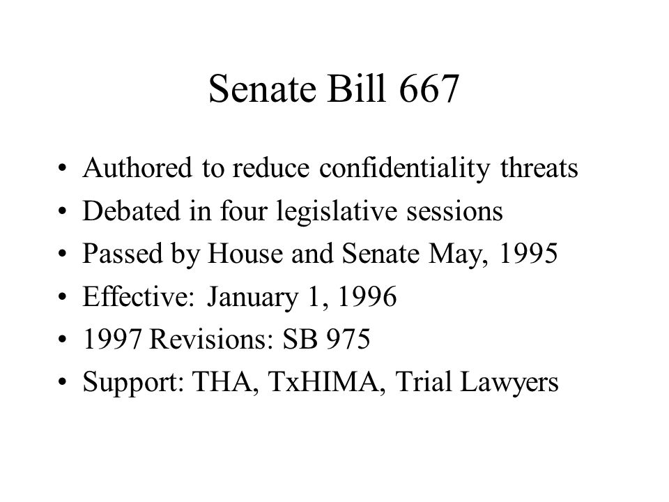 Senate Bill 667 Authored to reduce confidentiality threats Debated in four legislative sessions Passed by House and Senate May, 1995 Effective: January 1, 1996 1997 Revisions: SB 975 Support: THA, TxHIMA, Trial Lawyers