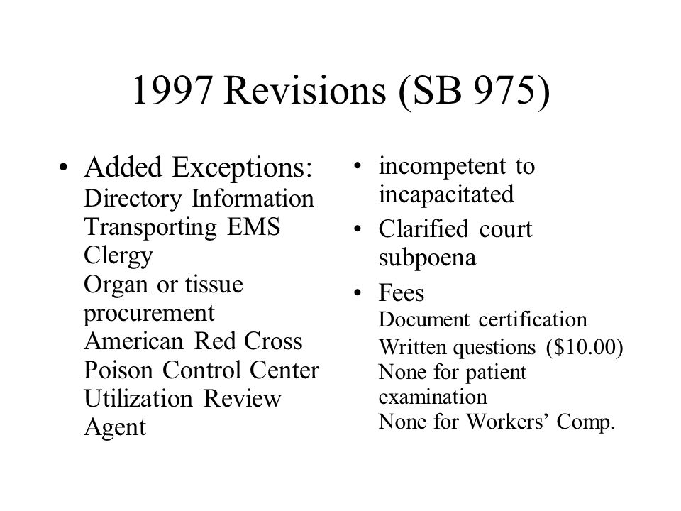 1997 Revisions (SB 975) Added Exceptions: Directory Information Transporting EMS Clergy Organ or tissue procurement American Red Cross Poison Control Center Utilization Review Agent incompetent to incapacitated Clarified court subpoena Fees Document certification Written questions ($10.00) None for patient examination None for Workers' Comp.