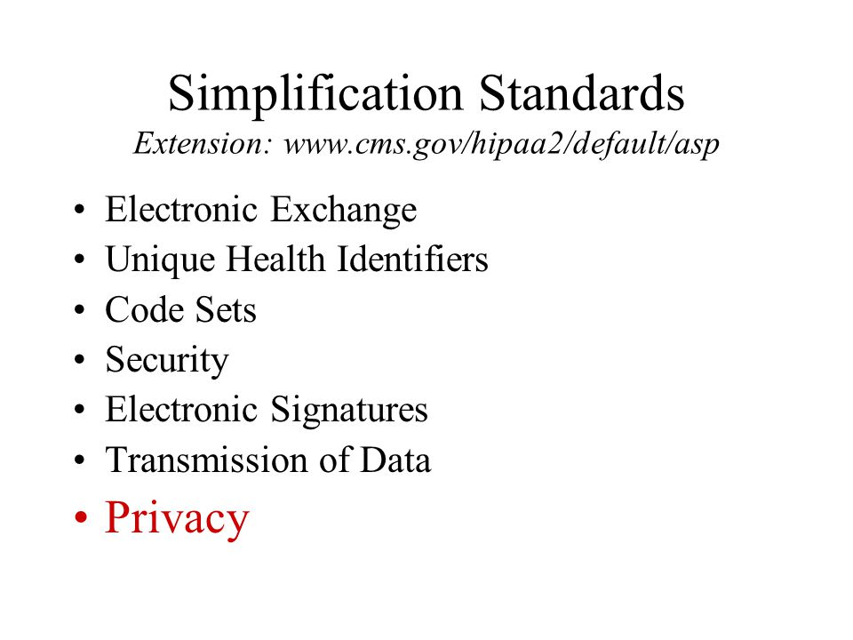 Simplification Standards Extension: www.cms.gov/hipaa2/default/asp Electronic Exchange Unique Health Identifiers Code Sets Security Electronic Signatures Transmission of Data Privacy