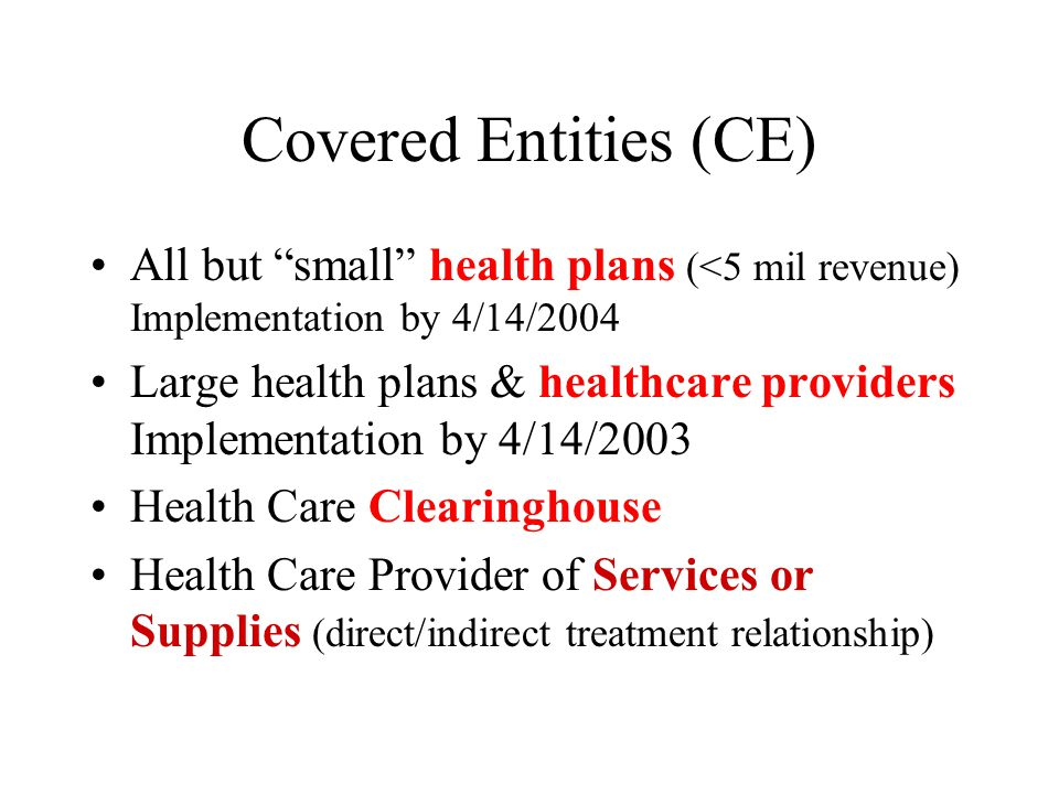 Covered Entities (CE) All but small health plans (<5 mil revenue) Implementation by 4/14/2004 Large health plans & healthcare providers Implementation by 4/14/2003 Health Care Clearinghouse Health Care Provider of Services or Supplies (direct/indirect treatment relationship)