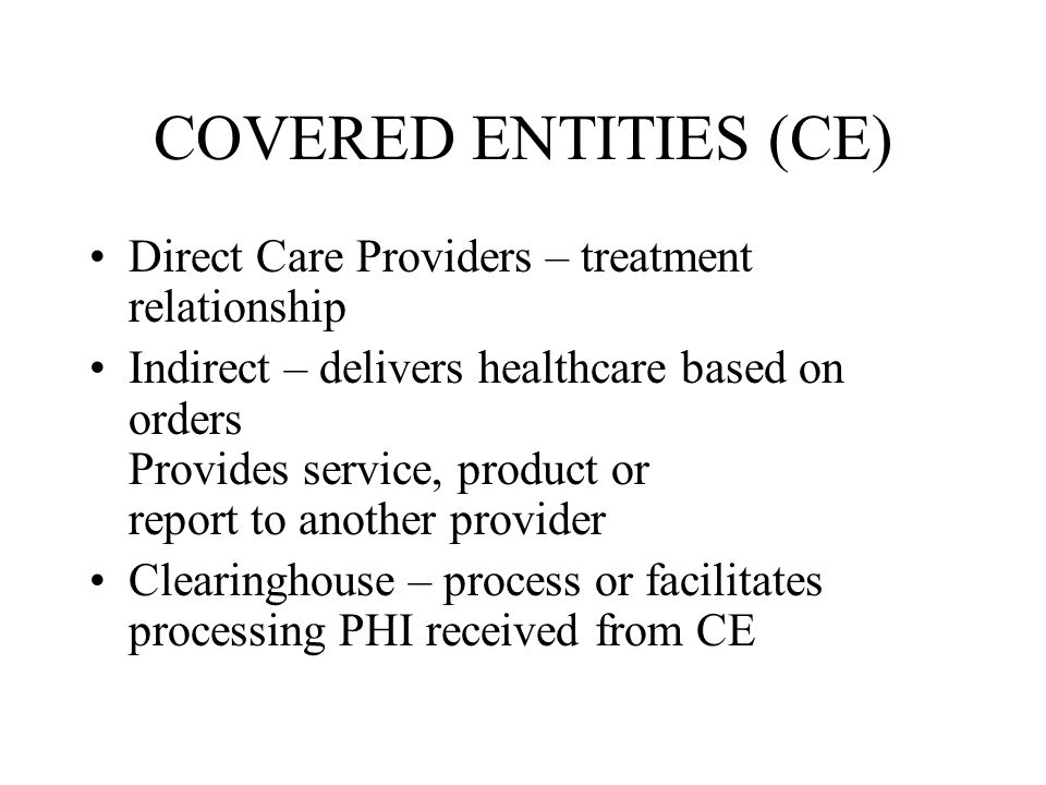 COVERED ENTITIES (CE) Direct Care Providers – treatment relationship Indirect – delivers healthcare based on orders Provides service, product or report to another provider Clearinghouse – process or facilitates processing PHI received from CE