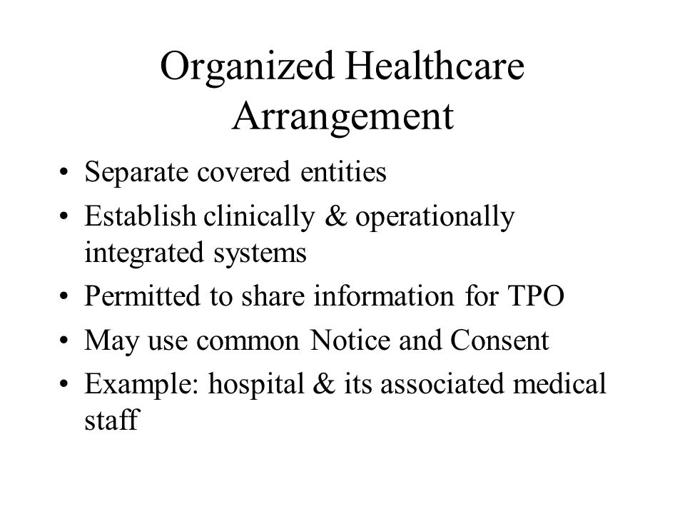 Organized Healthcare Arrangement Separate covered entities Establish clinically & operationally integrated systems Permitted to share information for TPO May use common Notice and Consent Example: hospital & its associated medical staff