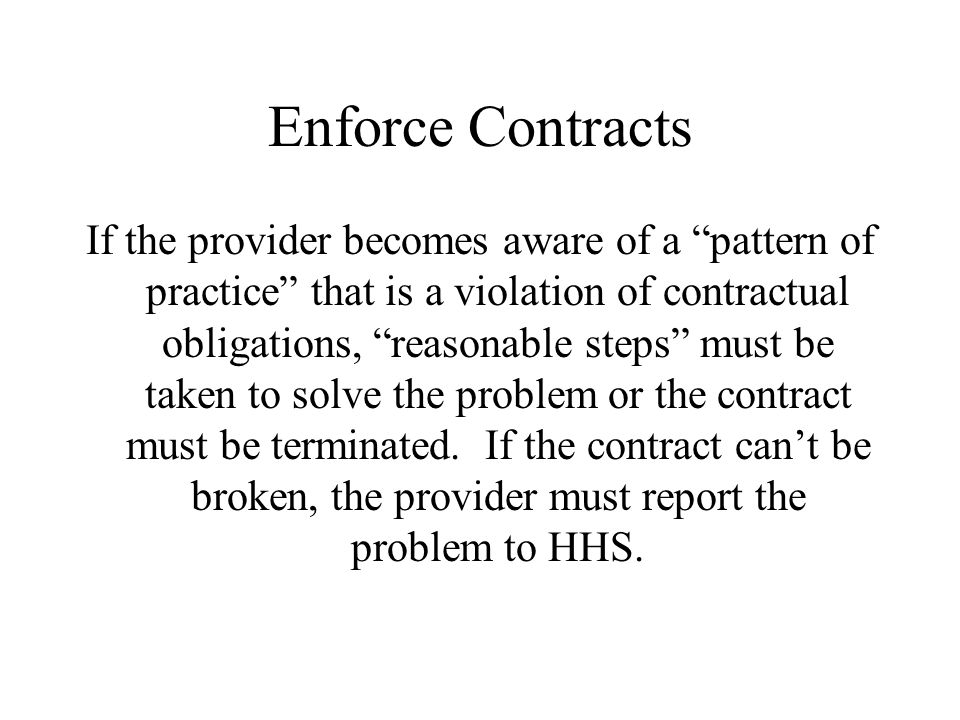 Enforce Contracts If the provider becomes aware of a pattern of practice that is a violation of contractual obligations, reasonable steps must be taken to solve the problem or the contract must be terminated.